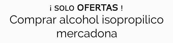 Comprar alcohol isopropilico mercadona