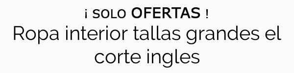 Ropa Interior Tallas Grandes El Corte Ingles Menudo Chollo