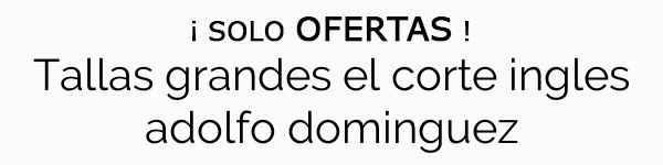 Tallas Grandes El Corte Ingles Adolfo Dominguez Menudo Chollo